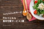 【悲報】tastytalbeのサービス終了!代わりになる食材宅配サービス3選 アイキャッチ